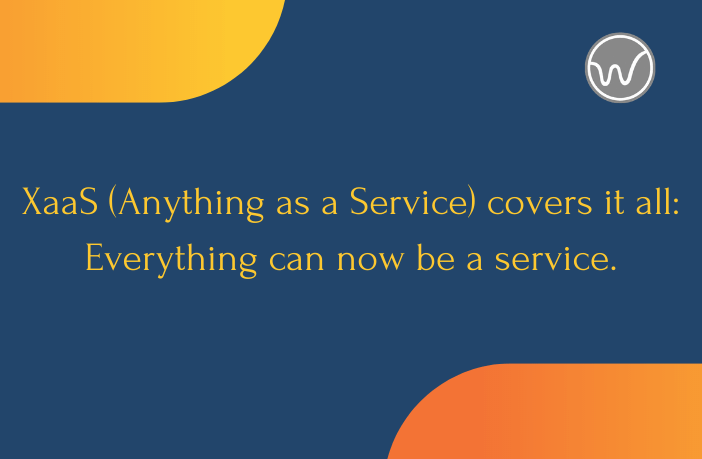 XaaS (Anything as a Service) covers it all: Everything can now be a service.